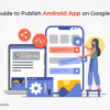 Ultimate Guide to Publish Android App on Google Play Store